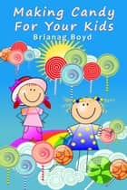 Making Candy For Your Kids ebook by Brianag Boyd