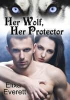 Her Wolf, Her Protector - Her Alpha Wolf Series ebook by Elixa Everett