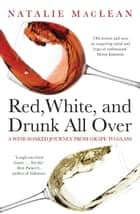 Red, White, and Drunk All Over - A Wine-Soaked Journey from Grape to Glass ebook by Natalie MacLean