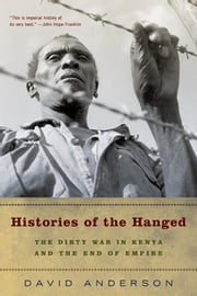 Histories of the Hanged: The Dirty War in Kenya and the End of Empire ebook by David Anderson