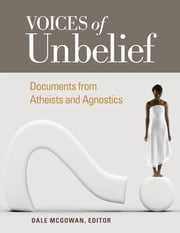Voices of Unbelief: Documents from Atheists and Agnostics - Documents from Atheists and Agnostics ebook by Dale McGowan Ph.D.