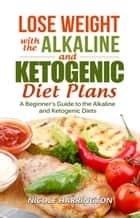 Lose Weight with the Alkaline and Ketogenic Diet Plans ebook by Nicole Harrington