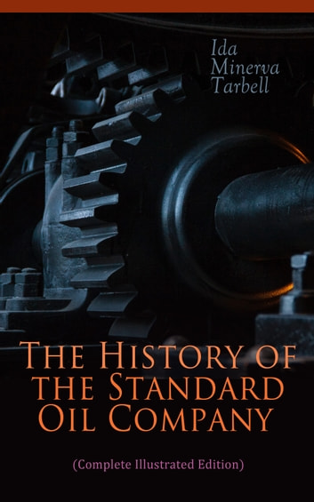 The History of the Standard Oil Company (Complete Illustrated Edition) - The Exposure of Immoral and Illegal Business of John D. Rockefeller, the Richest Figure in American History ebook by Ida Minerva Tarbell