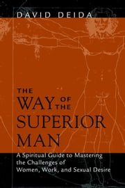 The Way of the Superior Man - A Spiritual Guide to Mastering the Challenges of Women, Work, and Sexual Desire ebook by David Deida