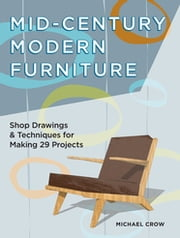 Mid-Century Modern Furniture - Shop Drawings & Techniques for Making 29 Projects ebook by Michael Crow