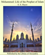 Mohammed: Life of the Prophet of Islam ebook by E. E. Hayes