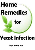 Home Remedies for Yeast Infection: Natural Yeast Infection Remedies that Work ebook by Connie Bus