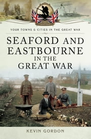 Seaford and Eastbourne in the Great War ebook by Kevin Gordon