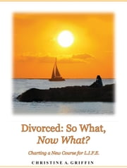 Divorced: So What, Now What? - Charting a New Course for L.I.F.E. ebook by Christine A. Griffin,Keidi Keating,Carle E. Sargent,Marcia McGee,Paul R. Griffin, Jr.