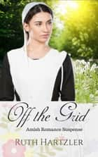 Off The Grid - Amish Romance Suspense ebook by Ruth Hartzler