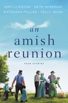 An Amish Reunion - Four Stories ebook by Amy Clipston, Beth Wiseman, Kathleen Fuller,...
