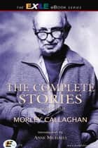 The Complete Stories of Morley Callaghan - Volume Three ebook by Margaret Avison, Morley Callaghan, Anne Michaels
