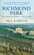Richmond Park - From Medieval Pasture to Royal Park ebook by Paul Rabbitts
