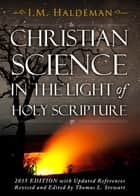 Christian Science in the Light of Holy Scripture - Is Christian Science Christian? ebook by Isaac Massey Haldeman
