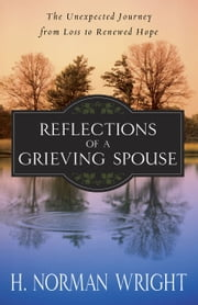 Reflections of a Grieving Spouse - The Unexpected Journey from Loss to Renewed Hope ebook by H. Norman Wright