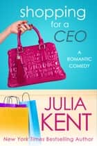 Shopping for a CEO - Romantic Comedy CEO Office Romance 電子書籍 by Julia Kent
