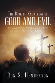 The Book of Knowledge of Good and Evil - Volume One, What Can be Seen From the Other Side? ebook by Ron S. Henderson