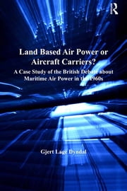 Land Based Air Power or Aircraft Carriers? - A Case Study of the British Debate about Maritime Air Power in the 1960s ebook by Gjert Lage Dyndal