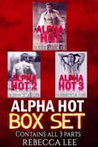 Alpha Hot: Box Set (All Three Parts) ebook by Rebecca Lee