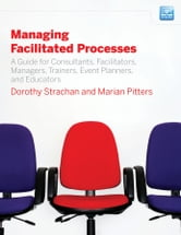 Managing Facilitated Processes - A Guide for Facilitators, Managers, Consultants, Event Planners, Trainers and Educators ebook by Dorothy Strachan,Marian Pitters