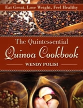 The Quintessential Quinoa Cookbook - Eat Great, Lose Weight, Feel Healthy ebook by Wendy Polisi