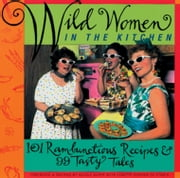 Wild Women in the Kitchen - 101 Rambunctious Recipes & 99 Tasty Tales ebook by Alper, Nicole,Rohrer, Lynette