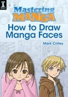 Mastering Manga, How to Draw Manga Faces ebook by Mark Crilley