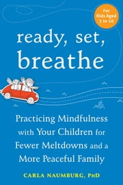 Ready, Set, Breathe - Practicing Mindfulness with Your Children for Fewer Meltdowns and a More Peaceful Family ebook by Carla Naumburg, PhD