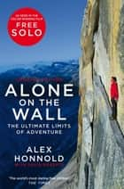 Alone on the Wall - Alex Honnold and the Ultimate Limits of Adventure ebook by Alex Honnold, David Roberts