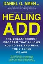 Healing ADD Revised Edition - The Breakthrough Program that Allows You to See and Heal the 7 Types of ADD ebook by Daniel G. Amen, M.D.
