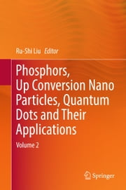 Phosphors, Up Conversion Nano Particles, Quantum Dots and Their Applications - Volume 2 ebook by Ru-Shi Liu