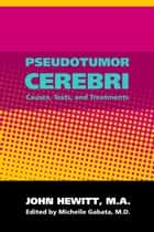 Pseudotumor Cerebri: Causes, Tests and Treatments ebook by Michelle Gabata, M.D.