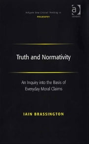 Truth and Normativity - An Inquiry into the Basis of Everyday Moral Claims ebook by Mr Iain Brassington,Professor Joseph Friggieri,Professor Moira Gatens,Dr Simon Glendinning,Professor Alan Goldman,Professor Paul Helm,Professor David Lamb,Professor Peter Lipton,Professor Alan Musgrave,Moore Oates,Professor John Post,Professor Graham Priest,Professor Sean Sayers,Professor Ravindra Raj Singh