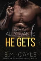 What Alex Wants...He Gets ebook by E.M. Gayle