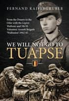 We Will Not Go to Tuapse - From the Donets to the Oder with the Legion Wallonie and 5th SS Volunteer Assault Brigade 'Wallonien' 1942-45 ebook by Fernand Kaisergruber