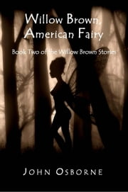 Willow Brown, American Fairy - The Willow Brown Stories, #2 ebook by John Osborne