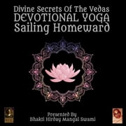 Divine Secrets Of The Vedas Devotional Yoga - Sailing Homeward audiobook by Bhakti Hirday Mangal Swami