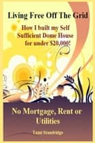 Living Free Off The Grid No Mortgage Rent or Utilities ebook by Tami Standridge