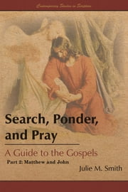 Search, Ponder, and Pray: A Guide to the Gospels - Part 2: Matthew and John ebook by Julie M. Smith