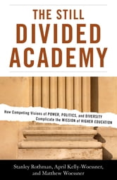 The Still Divided Academy - How Competing Visions of Power, Politics, and Diversity Complicate the Mission of Higher Education ebook by Stanley Rothman,April Kelly-Woessner,Matthew Woessner