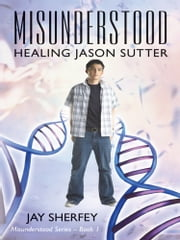 Misunderstood: Healing Jason Sutter - Misunderstood Series Book One ebook by Jay Sherfey