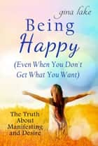Being Happy (Even When You Don't Get What You Want): The Truth About Manifesting and Desires ebook by Gina Lake