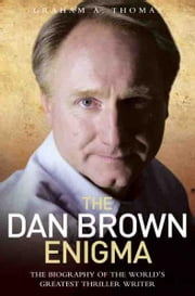 The Dan Brown Enigma - The Biography of the World's Greatest Thriller Writer ebook by Graham A. Thomas