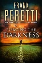 Piercing the Darkness ebook by Frank Peretti
