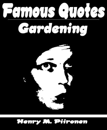 Famous Quotes on Gardening ebook by Henry M. Piironen