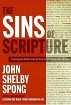 The Sins of Scripture - Exposing the Bible's Texts of Hate to Reveal the God of Love eBook by John Shelby Spong