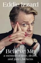 Believe Me - A Memoir of Love, Death, and Jazz Chickens ebook by Eddie Izzard
