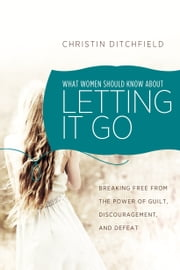 What Women Should Know About Letting It Go - Breaking Free from the Power of Guilt, Discouragement, and Defeat ebook by Christin Ditchfield