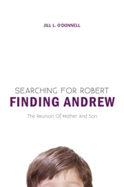 Searching for Robert Finding Andrew - The Reunion Of Mother And Son ebook by Jill L. O'Donnell, R.N., D.P.H., C.S.S.A., B.A.