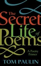 The Secret Life of Poems - A Poetry Primer ebook by Tom Paulin
